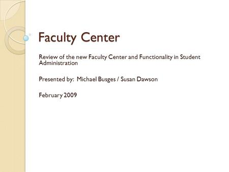 Faculty Center Review of the new Faculty Center and Functionality in Student Administration Presented by: Michael Busges / Susan Dawson February 2009.