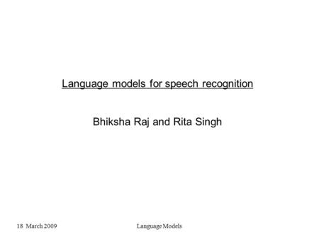 18 March 2009Language Models <strong>Language</strong> models for speech recognition Bhiksha Raj and Rita Singh.
