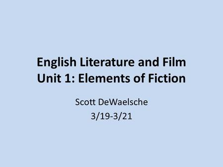 English Literature and Film Unit 1: Elements of Fiction Scott DeWaelsche 3/19-3/21.