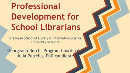 Professional Development for School Librarians Graduate School of Library & Information Science University of Illinois Georgeann Burch, Program Coordinator.