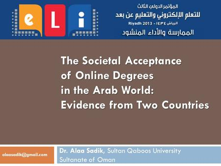 The Societal Acceptance of Online Degrees in the Arab World: Evidence from Two Countries Dr. Alaa Sadik, Sultan Qaboos University Sultanate of Oman