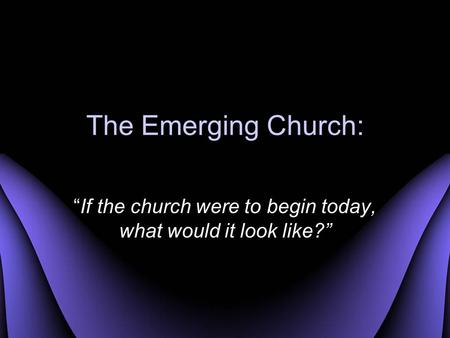 "The Emerging Church: ""If the church were to begin today, what would it look like?"""