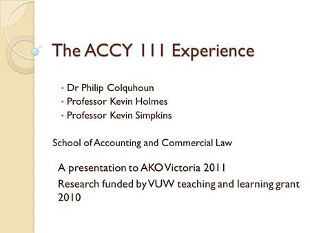 The ACCY 111 Experience Dr Philip Colquhoun Professor Kevin Holmes Professor Kevin Simpkins School of Accounting and Commercial Law A presentation to AKO.