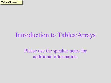 Introduction to Tables/Arrays Please use the speaker notes for additional information. Tables/Arrays.