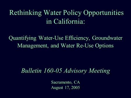 Rethinking Water Policy Opportunities in California: Quantifying Water-Use Efficiency, Groundwater Management, and Water Re-Use Options Bulletin 160-05.