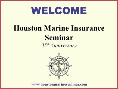 Houston Marine Insurance Seminar 35 th Anniversary WELCOME www.houstonmarineseminar.com.