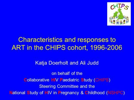 Characteristics and responses to ART in the CHIPS cohort, 1996-2006 Katja Doerholt and Ali Judd on behalf of the Collaborative HIV Paediatric Study (CHIPS)