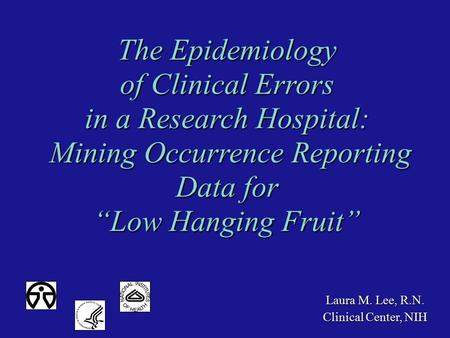 Laura M. Lee, R.N. Clinical Center, NIH The Epidemiology of Clinical Errors in a Research Hospital: Mining Occurrence Reporting Data for Mining Occurrence.