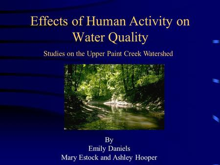 Effects of Human Activity on Water Quality Studies on the Upper Paint Creek Watershed By Emily Daniels Mary Estock and Ashley Hooper.