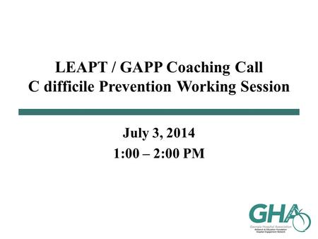 LEAPT / GAPP Coaching Call C difficile Prevention Working Session July 3, 2014 1:00 – 2:00 PM.