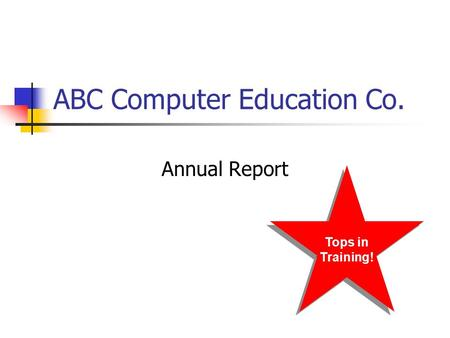 ABC Computer Education Co. Annual Report Tops in Training! Tops in Training!