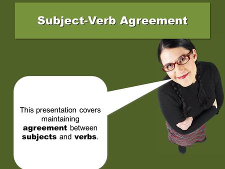This presentation covers maintaining agreement between subjects and verbs. Subject-Verb Agreement.