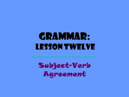 Grammar: Lesson Twelve Subject-Verb Agreement. Definition A verb, like a noun or pronoun, can be singular or plural. You need to put the right verb with.