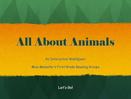 All About Animals An Interactive WebQuest Miss Manwiller's First Grade Reading Groups Let's Go!