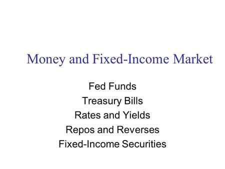 Money and Fixed-Income Market Fed Funds Treasury Bills Rates and Yields Repos and Reverses Fixed-Income Securities.