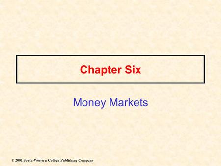 Chapter Six Money Markets © 2001 South-Western College Publishing Company.