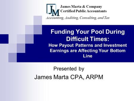 Funding Your Pool During Difficult Times: How Payout Patterns and Investment Earnings are Affecting Your Bottom Line Presented by James Marta CPA, ARPM.