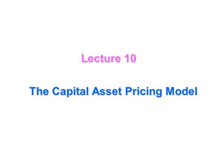 Lecture 10 The Capital Asset Pricing Model Expectation, variance, standard error (deviation), covariance, and correlation of returns may be based on.