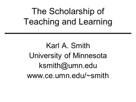 The Scholarship of Teaching and Learning Karl A. Smith University of Minnesota