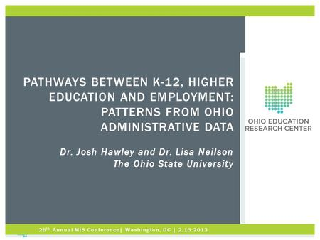 PATHWAYS BETWEEN K-12, HIGHER EDUCATION AND EMPLOYMENT: PATTERNS FROM OHIO ADMINISTRATIVE DATA Dr. Josh Hawley and Dr. Lisa Neilson The Ohio State University.