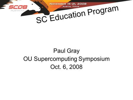 SC Education Program Paul Gray OU Supercomputing Symposium Oct. 6, 2008.