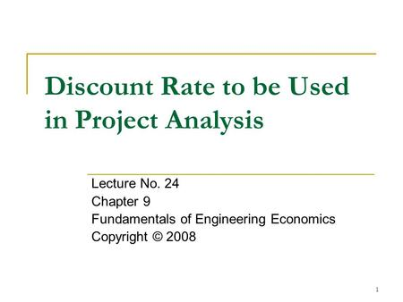 1 Discount Rate to be Used in Project Analysis Lecture No. 24 Chapter 9 Fundamentals of Engineering Economics Copyright © 2008.