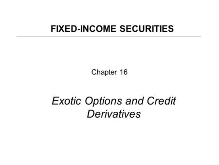 Chapter 16 Exotic Options and Credit Derivatives FIXED-INCOME SECURITIES.