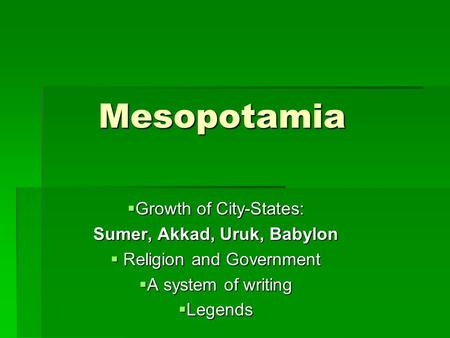Mesopotamia  Growth of City-States: Sumer, Akkad, Uruk, Babylon  Religion and Government  A system of writing  Legends.