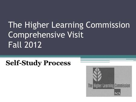 The Higher Learning Commission Comprehensive Visit Fall 2012 Self-Study Process.
