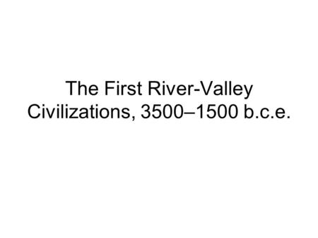 The First River-Valley Civilizations, 3500–1500 b.c.e.