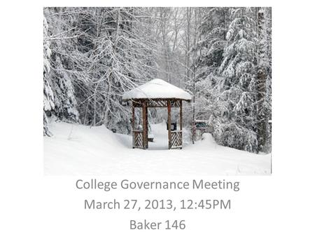 College Governance Meeting March 27, 2013, 12:45PM Baker 146.