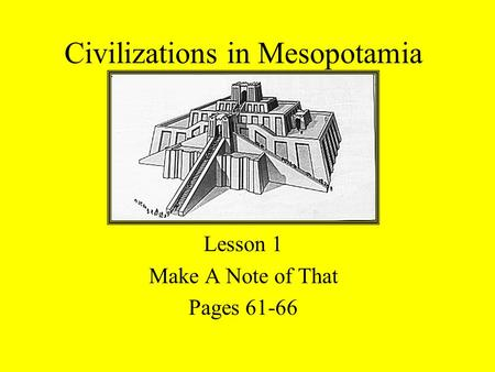 Civilizations in Mesopotamia Lesson 1 Make A Note of That Pages 61-66.