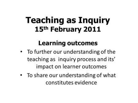 Teaching as Inquiry 15 th February 2011 Learning outcomes To further our understanding of the teaching as inquiry process and its' impact on learner outcomes.