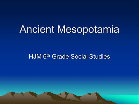 Ancient Mesopotamia HJM 6 th Grade Social Studies.