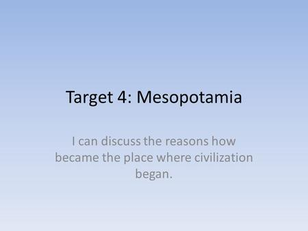 Target 4: Mesopotamia I can discuss the reasons how became the place where civilization began.