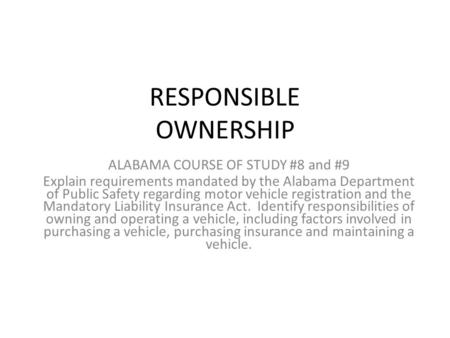 RESPONSIBLE OWNERSHIP ALABAMA COURSE OF STUDY #8 and #9 Explain requirements mandated by the Alabama Department of Public Safety regarding motor vehicle.