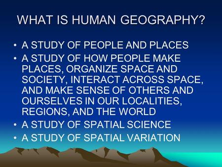 WHAT IS HUMAN GEOGRAPHY? A STUDY OF PEOPLE AND PLACES A STUDY OF HOW PEOPLE MAKE PLACES, ORGANIZE SPACE AND SOCIETY, INTERACT ACROSS SPACE, AND MAKE SENSE.