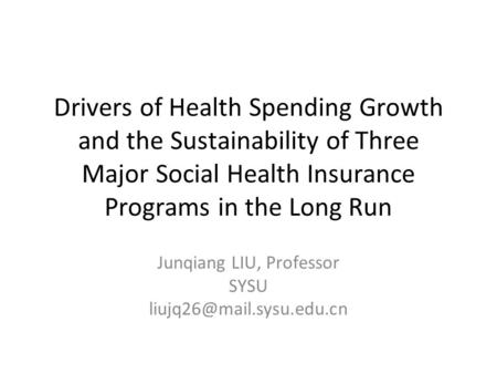 Drivers of Health Spending Growth and the Sustainability of Three Major Social Health Insurance Programs in the Long Run Junqiang LIU, Professor SYSU