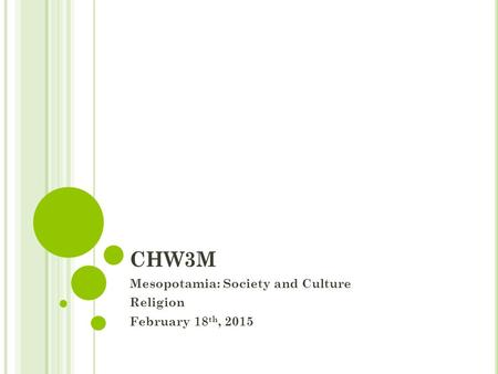 CHW3M Mesopotamia: Society and Culture Religion February 18 th, 2015.