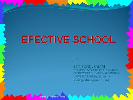 By: SITI SURIA SALIM DEPARTMENT OF BASIC EDUCATION FACULTY OF EDUCATIONAL STUDIES UNIVERSITI PUTRA MALAYSIA 1Lecture 4 - Effective.