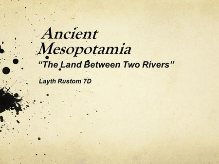 "Ancient Mesopotamia ""The Land Between Two Rivers"" Layth Rustom 7D."