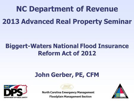 North Carolina Emergency Management Floodplain Management Section NC Department of Revenue 2013 Advanced Real Property Seminar Biggert-Waters National.