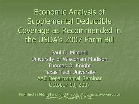 Economic Analysis of Supplemental Deductible Coverage as Recommended in the USDA's 2007 Farm Bill Paul D. Mitchell University of Wisconsin-Madison Thomas.