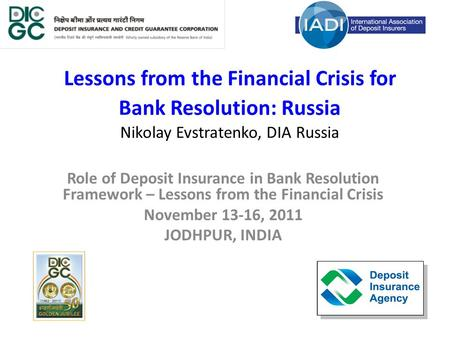 Lessons from the Financial Crisis for Bank Resolution: Russia Nikolay Evstratenko, DIA Russia Role of Deposit Insurance in Bank Resolution Framework –