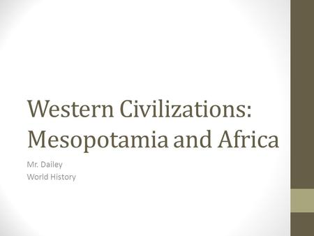 Western Civilizations: Mesopotamia and Africa Mr. Dailey World History.