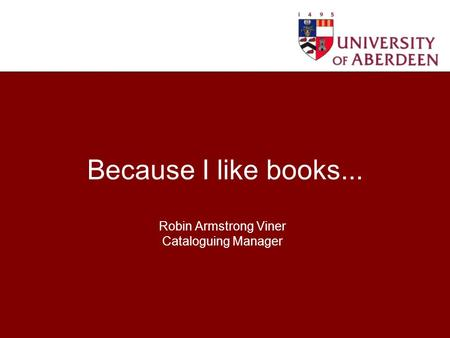 Because I like books... Robin Armstrong Viner Cataloguing Manager.