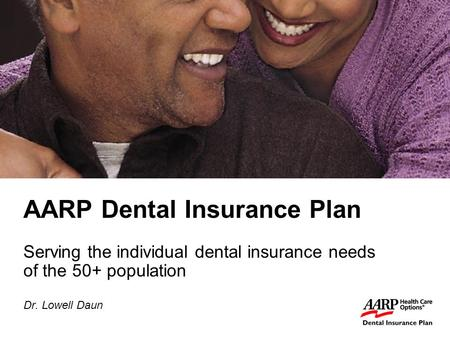 1 AARP Dental Insurance Plan Serving the individual dental insurance needs of the 50+ population Dr. Lowell Daun.