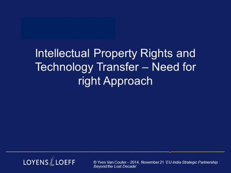 Intellectual Property Rights and Technology Transfer – Need for right Approach © Yves Van Couter – 2014, November 21 'EU-India Strategic Partnership :