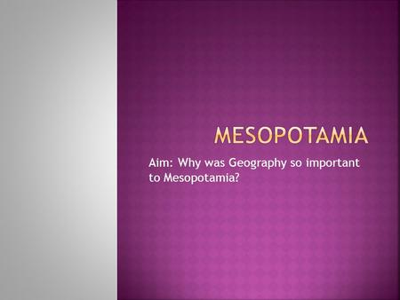 Aim: Why was Geography so important to Mesopotamia?