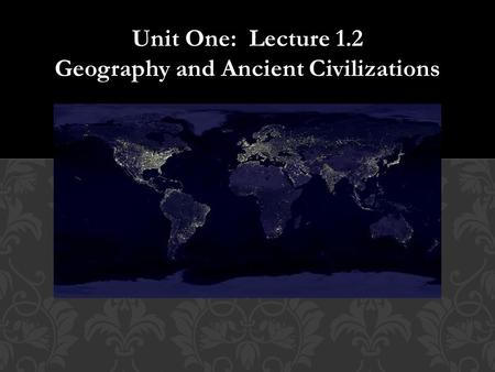 Unit One: Lecture 1.2 Geography and Ancient Civilizations.